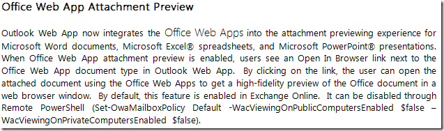 Outlook Web App now integrates the Office Web Apps into the attachment previewing experience for Microsoft Word documents, Microsoft Excel spreadsheets, and Microsoft PowerPoint presentations.  When Office Web App attachment preview is enabled, users see an Open In Browser link next to the Office Web App document type in Outlook Web App.  By clicking on the link, the user can open the attached document using the Office Web Apps to get a high-fidelity preview of the Office document in a web browser window.  By default, this feature is enabled in Exchange Online.  It can be disabled through Remote PowerShell (Set-OwaMailboxPolicy Default -WacViewingOnPublicComputersEnabled $false -WacViewingOnPrivateComputersEnabled $false).