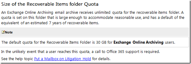 Size of the Recoverable Items folder Quota An Exchange Online Archiving email archive receives unlimited quota for the recoverable items folder. A quota is set on this folder that is large enough to accommodate reasonable use, and has a default of the equivalent of an estimated 7 years of recoverable items.    The default quota for the Recoverable Items Folder is 30 GB for Exchange Online Archiving users. In the unlikely event that a user reaches this quota, a call to Office 365 support is required.
