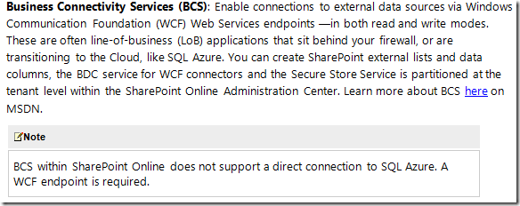 Business Connectivity Services (BCS): Enable connections to external data sources via Windows Communication Foundation (WCF) Web Services endpoints -in both read and write modes. These are often line-of-business (LoB) applications that sit behind your firewall, or are transitioning to the Cloud, like SQL Azure. You can create SharePoint external lists and data columns, the BDC service for WCF connectors and the Secure Store Service is partitioned at the tenant level within the SharePoint Online Administration Center. Learn more about BCS here on MSDN.