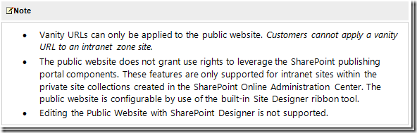.	The public website does not grant use rights to leverage the SharePoint publishing portal components. These features are only supported for intranet sites within the private site collections created in the SharePoint Online Administration Center. The public website is configurable by use of the built-in Site Designer ribbon<br /> tool. .	Editing the Public Website with SharePoint Designer is not supported.