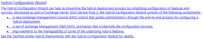 Hybrid Configuration Wizard  The Hybrid Configuration Wizard can help to streamline the hybrid deployment process by simplifying configuration of features and services. Introduced as part of Exchange Server 2010 Service Pack 2, the Hybrid Configuration Wizard consists of the following components: •	A new Exchange Management Console (EMC) wizard that guides administrators through the end-to-end process for configuring a hybrid deployment. •	A set of Exchange Management Shell (EMS) commands that orchestrate the configuration process. •	Improvements to the manageability of some of the underlying hybrid features. See the TechNet article Hybrid Deployments with the Hybrid Configuration Wizard for details.