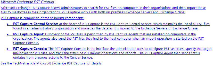 Microsoft Exchange PST Capture Microsoft Exchange PST Capture allows administrators to search for PST files on computers in their organizations and then import those files to mailboxes in their organizations. PST Capture works with both on-premises Exchange servers and Exchange Online. PST Capture is comprised of the following components: •	PST Capture Central Service: At the heart of PST Capture is the PST Capture Central Service, which maintains the list of all PST files found in an administrator's organization and manages the data as it is moved to the Exchange Servers or Exchange Online. •	PST Capture Agent: Discovery of the PST files is performed by PST Capture agents that are installed on computers in the organization. The agents also send the PST files they find to the host computer when an import operation is started on the PST Capture Console. •	PST Capture Console: The PST Capture Console is the interface the administrator uses to configure PST searches, specify the target mailboxes for PST files, and track the status of PST import operations and reports. The PST Capture Agent then sends status updates from previous actions to the Central Service. See the TechNet article Microsoft Exchange PST Capture for details.