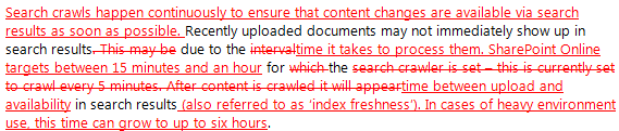 •	Search crawls happen continuously to ensure that content changes are available via search results as soon as possible. Recently uploaded documents may not immediately show up in search results. This may be due to the intervaltime it takes to process them. SharePoint Online targets between 15 minutes and an hour for which the search crawler is set – this is currently set to crawl every 5 minutes. After content is crawled it will appeartime between upload and availability in search results (also referred to as 'index freshness'). In cases of heavy environment use, this time can grow to up to six hours.