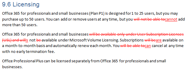 9.6 Licensing Office 365 for professionals and small businesses (Plan P1) is designed for 1 to 25 users, but you may purchase up to 50 users. You can add or remove users at any time, but you will not be able tocannot add more than 50 users.  Office 365 for professionals and small businesses will be available only under User Subscription Licenses (USL) and willis not be available under Microsoft Volume Licensing. Subscriptions will beare available on a month-to-month basis and automatically renew each month. You will be able tocan cancel at any time with no early termination fee.  Office Professional Plus can be licensed separately from Office 365 for professionals and small businesses.